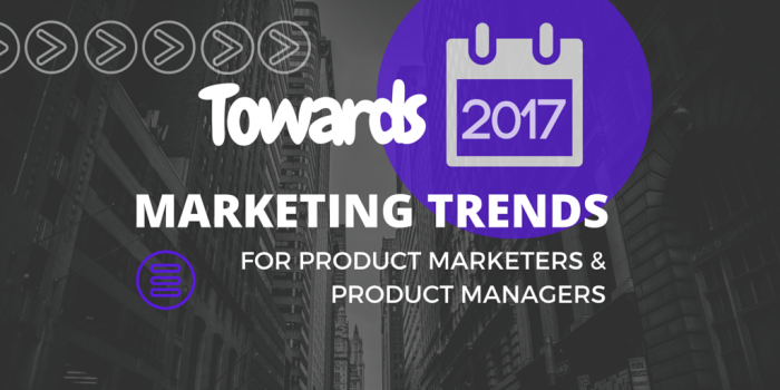 Towards 2017, Marketing Trends for Product Marketers and Product Managers